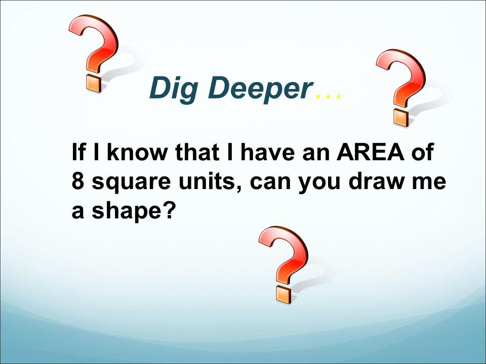 Dig Deeper… If I know that I have an AREA of 8 square units, can you draw me a shape?