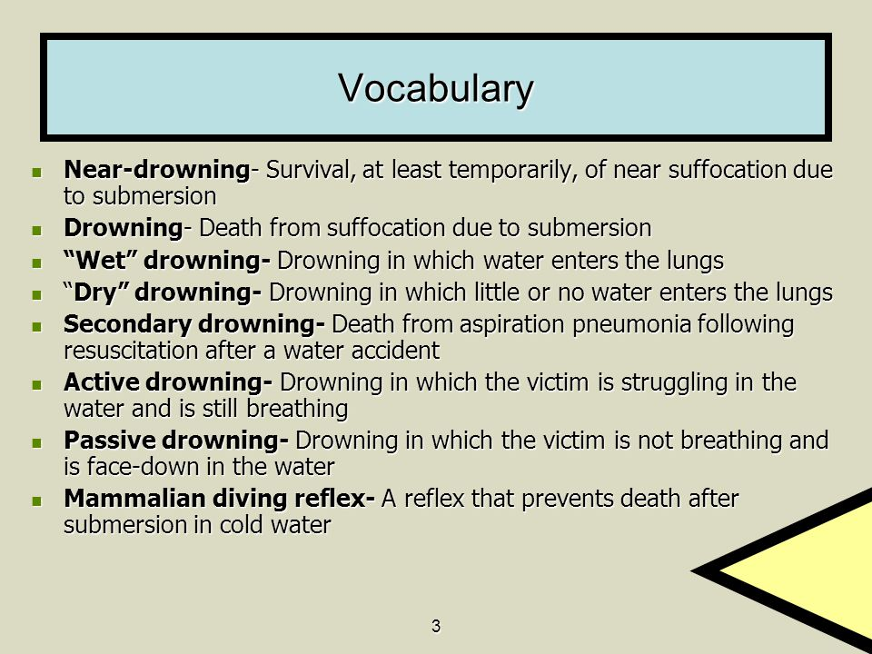 3 Vocabulary Near-drowning- Survival, at least temporarily, of near suffocation due to submersion Near-drowning- Survival, at least temporarily, of near suffocation due to submersion Drowning- Death from suffocation due to submersion Drowning- Death from suffocation due to submersion Wet drowning- Drowning in which water enters the lungs Wet drowning- Drowning in which water enters the lungs Dry drowning- Drowning in which little or no water enters the lungs Dry drowning- Drowning in which little or no water enters the lungs Secondary drowning- Death from aspiration pneumonia following resuscitation after a water accident Secondary drowning- Death from aspiration pneumonia following resuscitation after a water accident Active drowning- Drowning in which the victim is struggling in the water and is still breathing Active drowning- Drowning in which the victim is struggling in the water and is still breathing Passive drowning- Drowning in which the victim is not breathing and is face-down in the water Passive drowning- Drowning in which the victim is not breathing and is face-down in the water Mammalian diving reflex- A reflex that prevents death after submersion in cold water Mammalian diving reflex- A reflex that prevents death after submersion in cold water