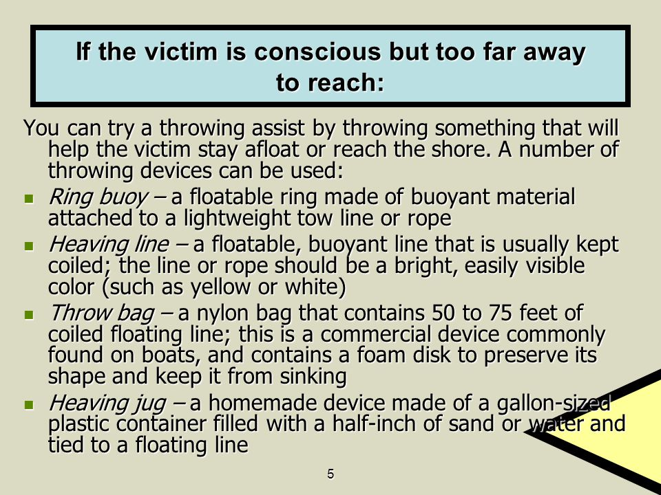 5 If the victim is conscious but too far away to reach: You can try a throwing assist by throwing something that will help the victim stay afloat or reach the shore.
