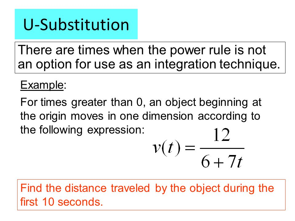 U-Substitution There are times when the power rule is not an option for use as an integration technique. Example: For times greater than 0, an object
