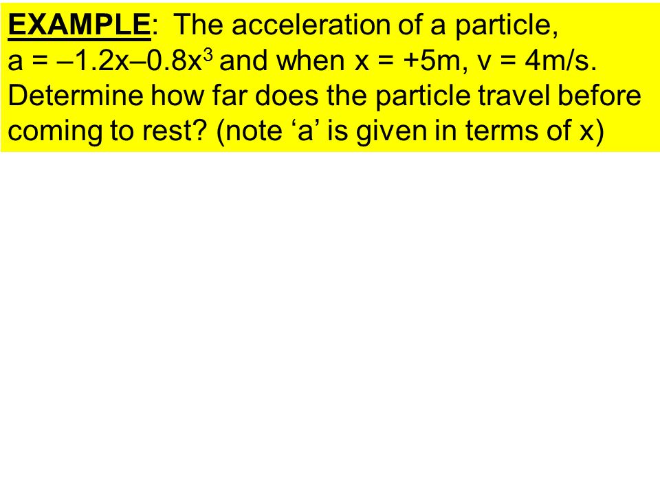EXAMPLE: The acceleration of a particle, a = –1.2x–0.8x 3 and when x = +5m, v = 4m/s. Determine how far does the particle travel before coming to rest