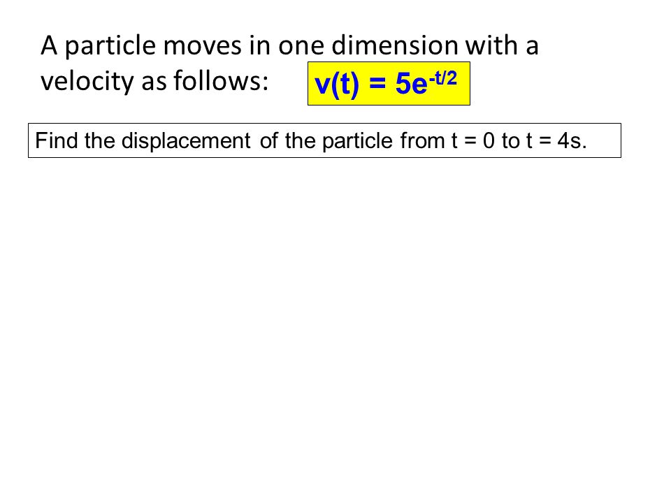 A particle moves in one dimension with a velocity as follows: v(t) = 5e -t/2 Find the displacement of the particle from t = 0 to t = 4s.