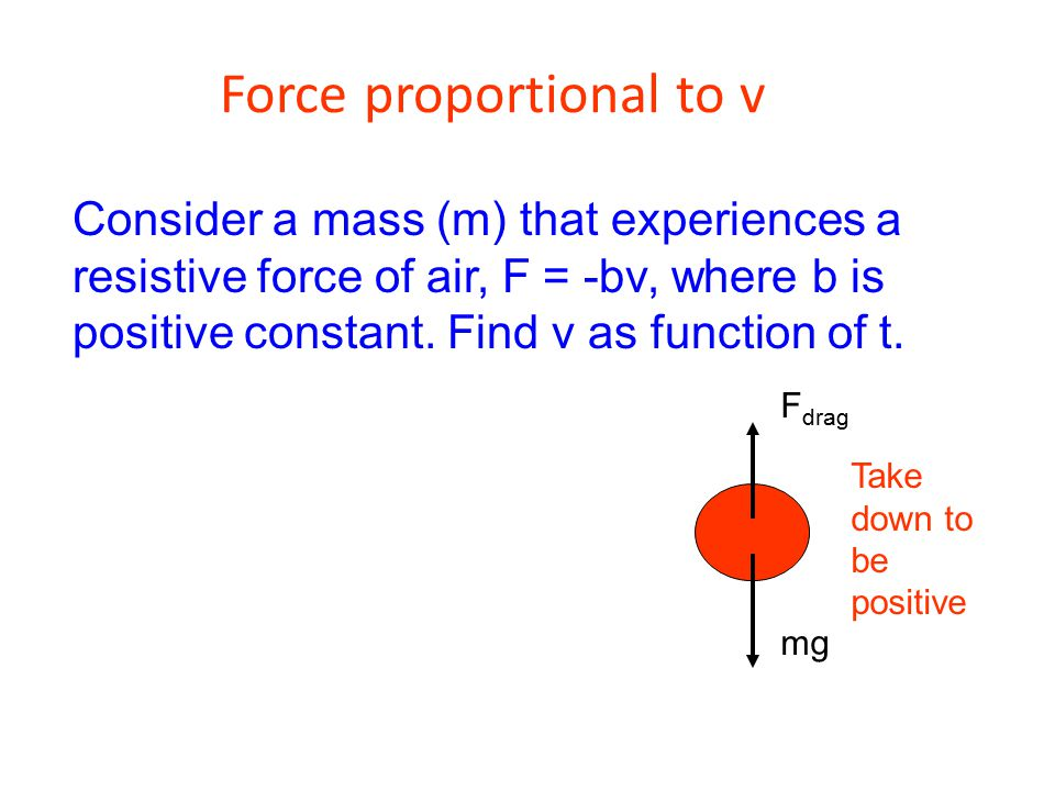 Force proportional to v Consider a mass (m) that experiences a resistive force of air, F = -bv, where b is positive constant. Find v as function of t.
