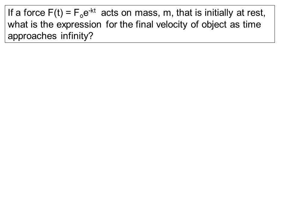 If a force F(t) = F o e -kt acts on mass, m, that is initially at rest, what is the expression for the final velocity of object as time approaches inf