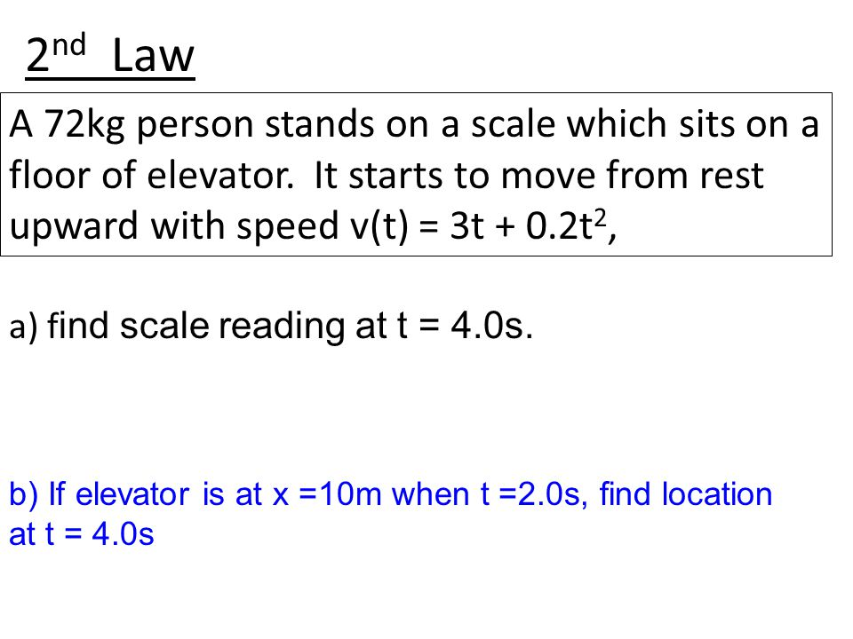 2 nd Law A 72kg person stands on a scale which sits on a floor of elevator. It starts to move from rest upward with speed v(t) = 3t + 0.2t 2, b) If el