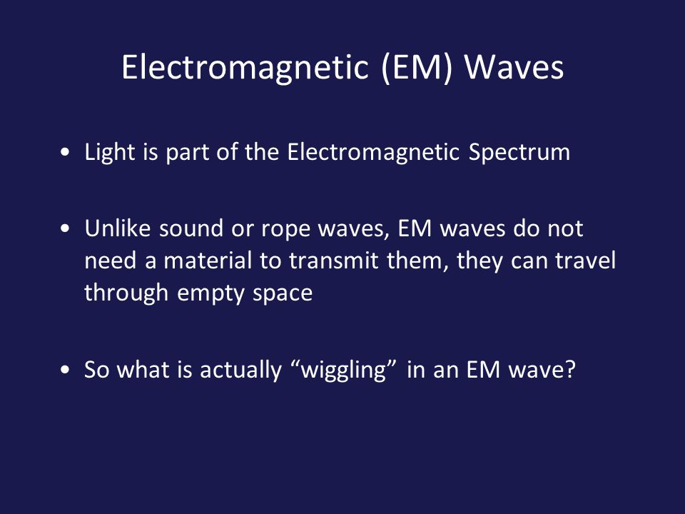 Electromagnetic (EM) Waves Light is part of the Electromagnetic Spectrum Unlike sound or rope waves, EM waves do not need a material to transmit them, they can travel through empty space So what is actually wiggling in an EM wave?