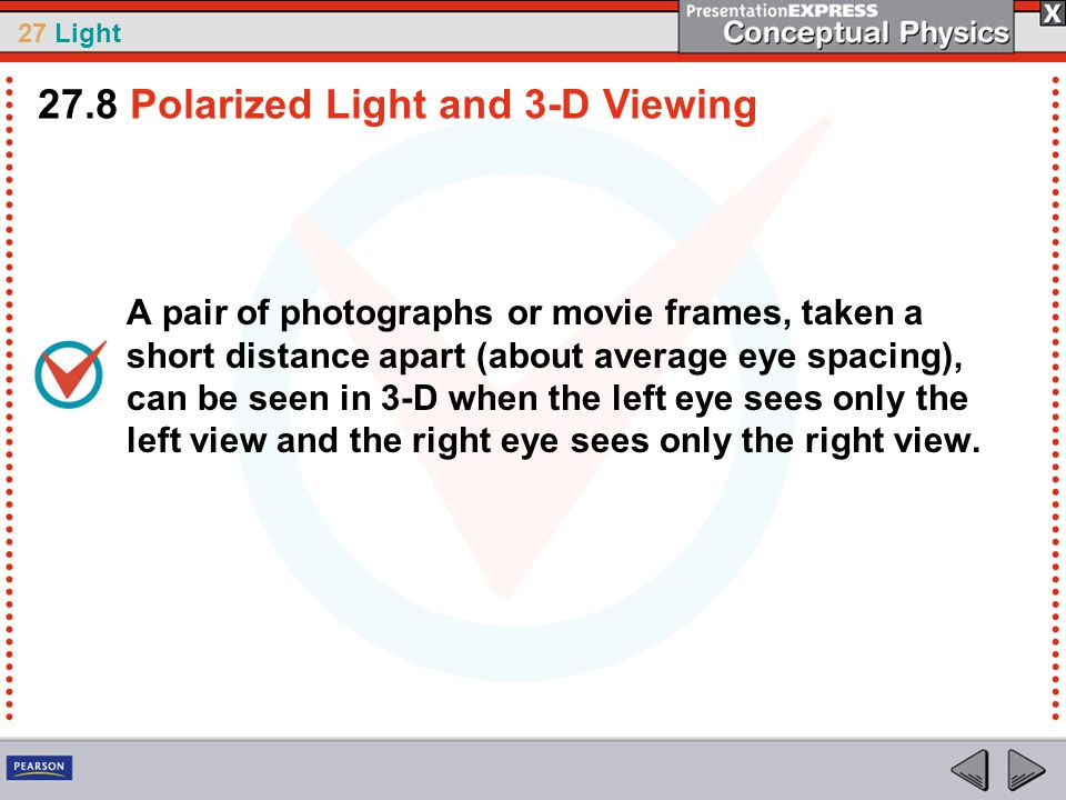 27 Light A pair of photographs or movie frames, taken a short distance apart (about average eye spacing), can be seen in 3-D when the left eye sees only the left view and the right eye sees only the right view.