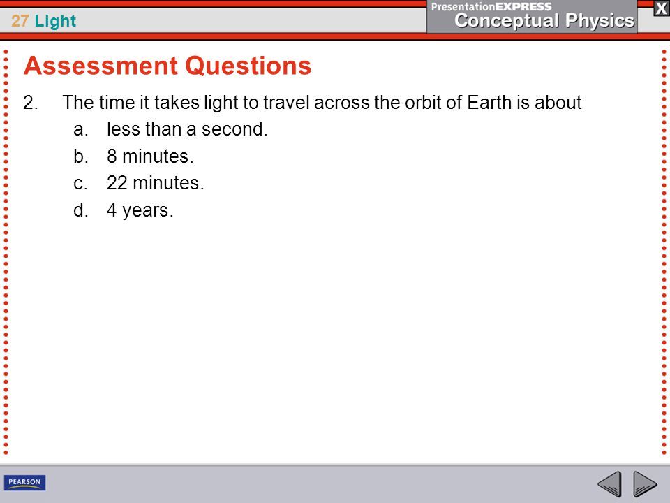27 Light 2.The time it takes light to travel across the orbit of Earth is about a.less than a second.