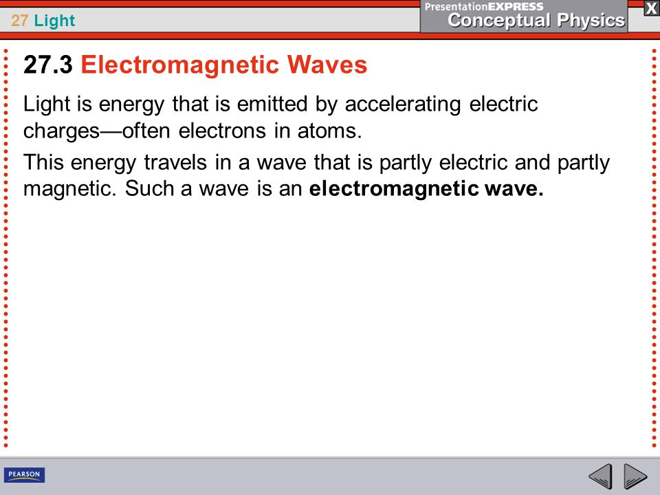 27 Light Light is energy that is emitted by accelerating electric charges—often electrons in atoms.
