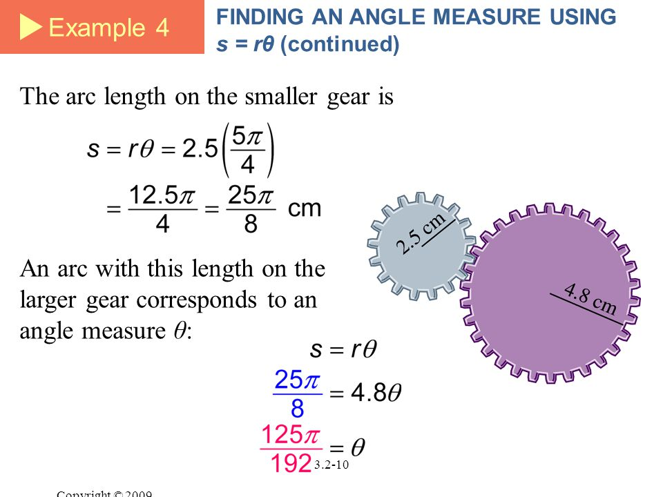 Copyright © 2009 Pearson Addison- Wesley1.1-9 3.2-9 Example 4 FINDING AN ANGLE MEASURE USING s = rθ Two gears are adjusted so that the smaller gear drives the larger one.