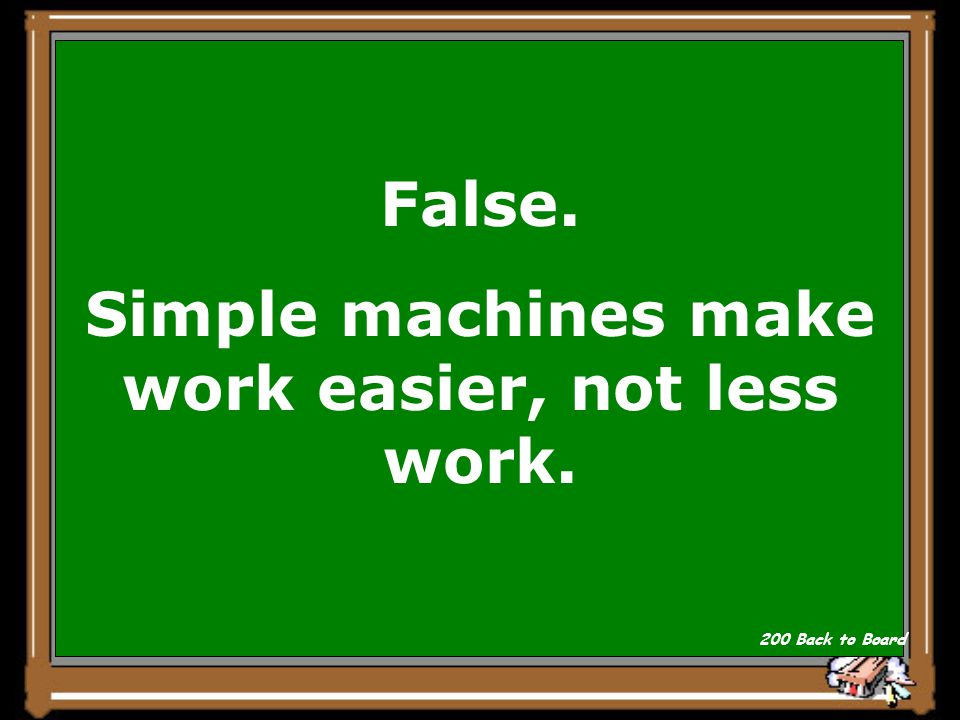 True or False Simple machines make less work. Why Show Answer