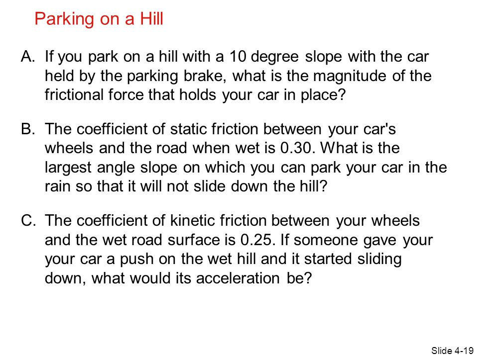 Parking on a Hill Slide 4-19 A.If you park on a hill with a 10 degree slope with the car held by the parking brake, what is the magnitude of the frict