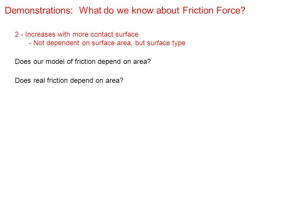 Demonstrations: What do we know about Friction Force? 2 - Increases with more contact surface - Not dependent on surface area, but surface type Does o