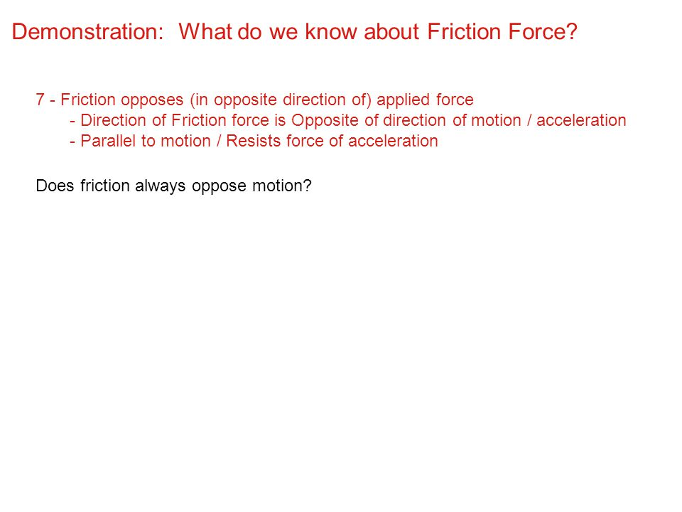 Demonstration: What do we know about Friction Force? 7 - Friction opposes (in opposite direction of) applied force - Direction of Friction force is Op