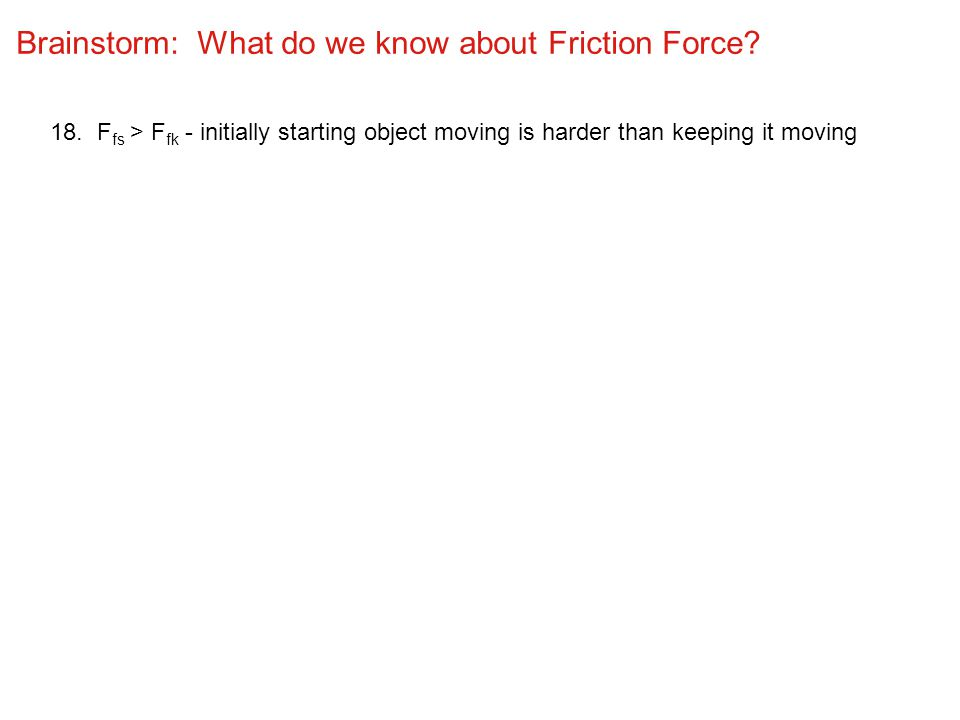 Brainstorm: What do we know about Friction Force? 18. F fs > F fk - initially starting object moving is harder than keeping it moving
