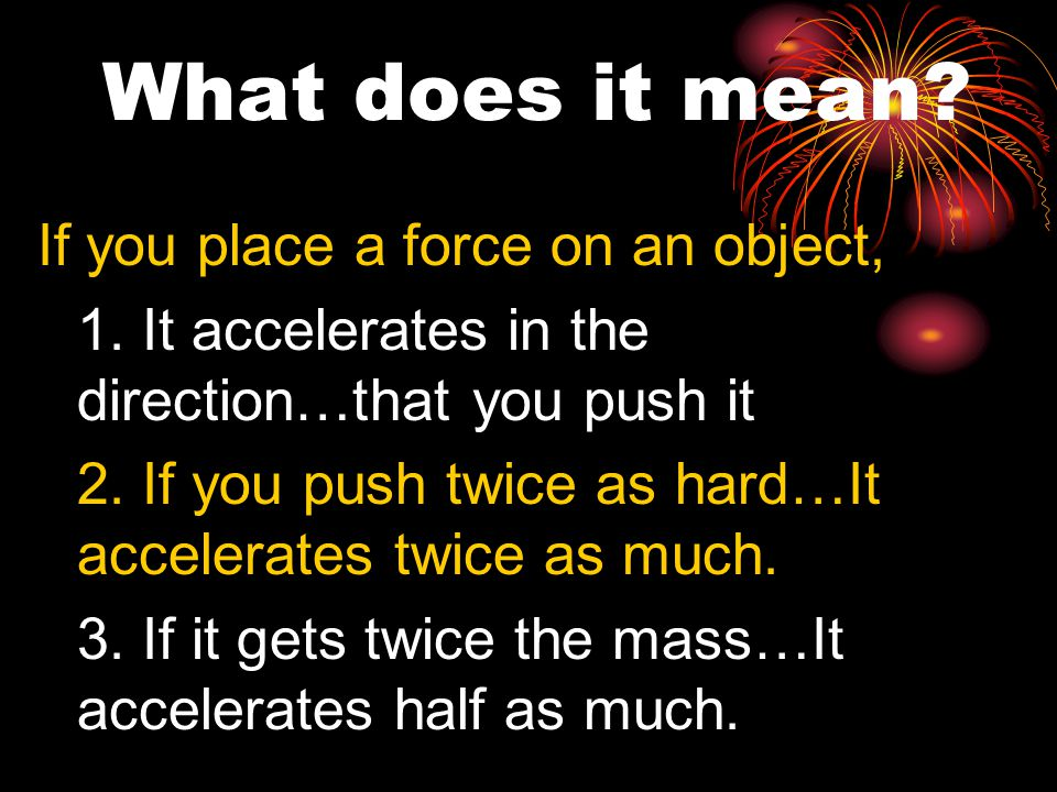If you place a force on an object, 1. It accelerates in the direction…that you push it 2.