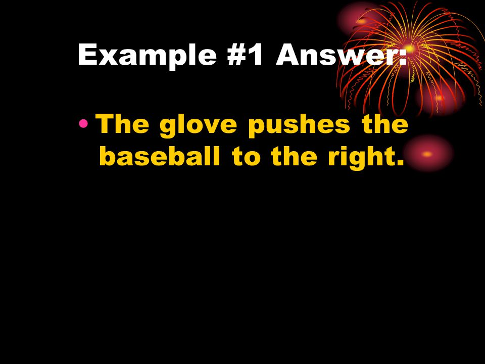 Example #1 Answer: The glove pushes the baseball to the right.