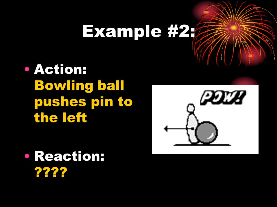 Example #2: Action: Bowling ball pushes pin to the left Reaction: