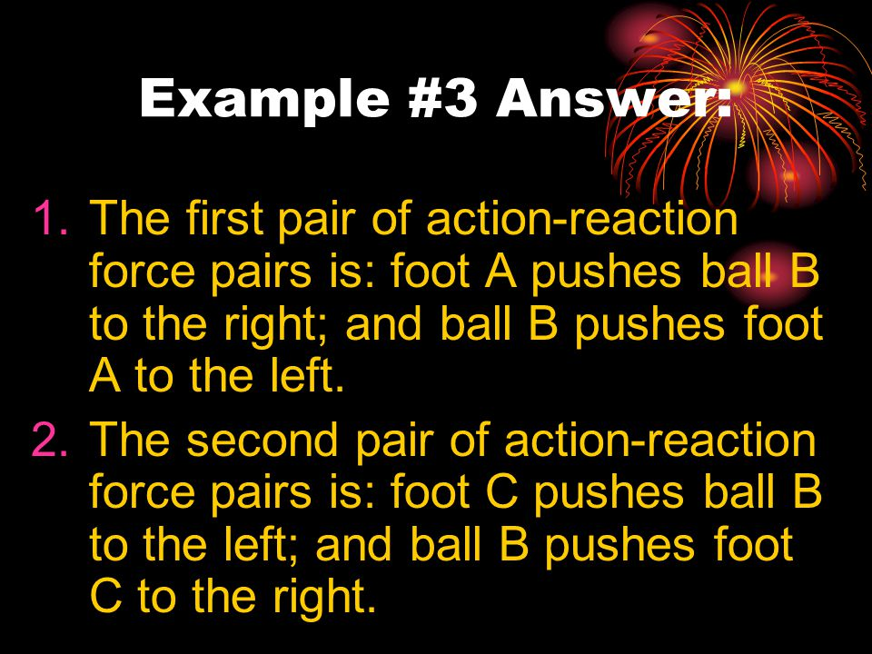 Example #3 Answer: 1.The first pair of action-reaction force pairs is: foot A pushes ball B to the right; and ball B pushes foot A to the left.