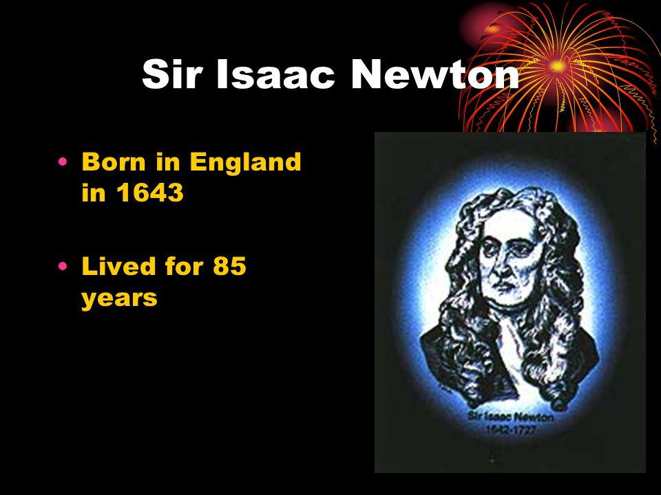 Sir Isaac Newton Born in England in 1643 Lived for 85 years
