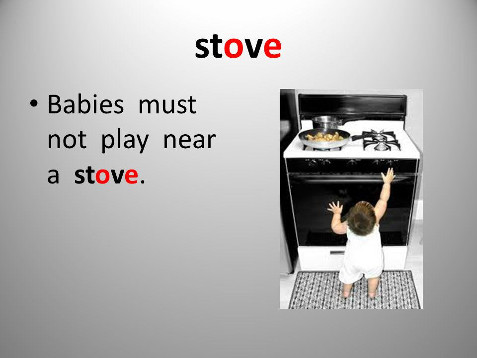 stove Babies must not play near a stove.