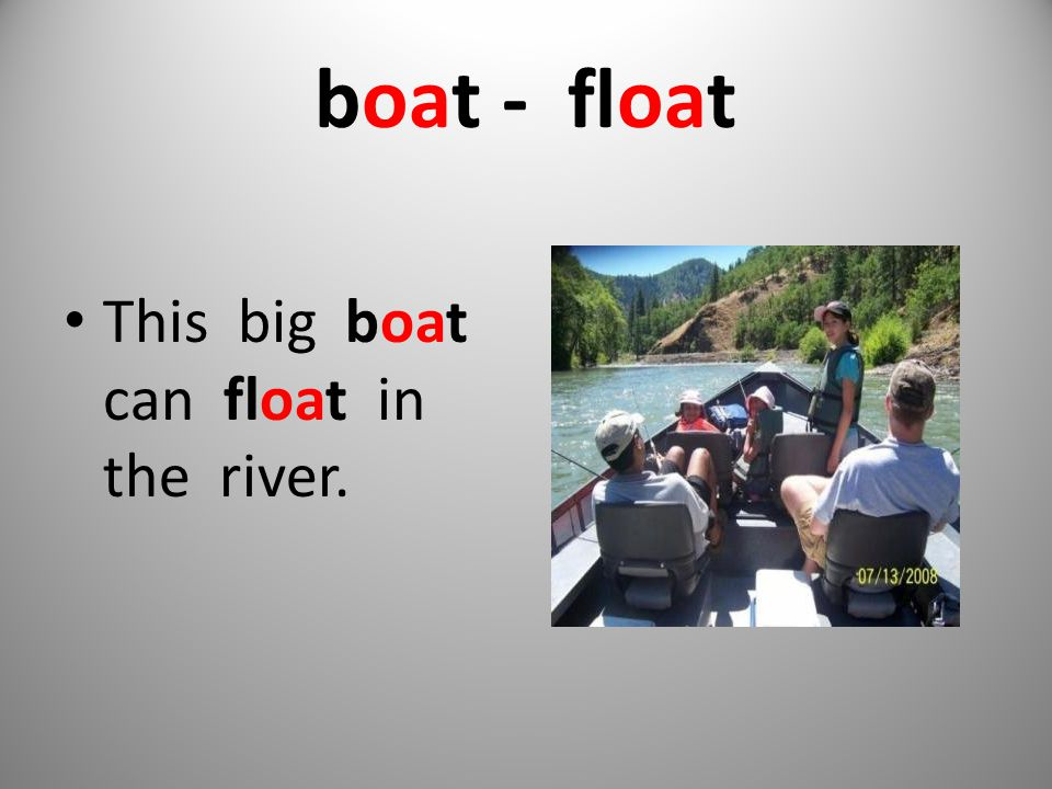 boat - float This big boat can float in the river.