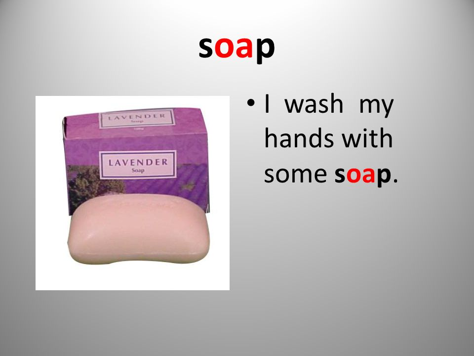soap I wash my hands with some soap.