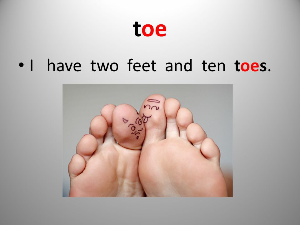 toe I have two feet and ten toes.