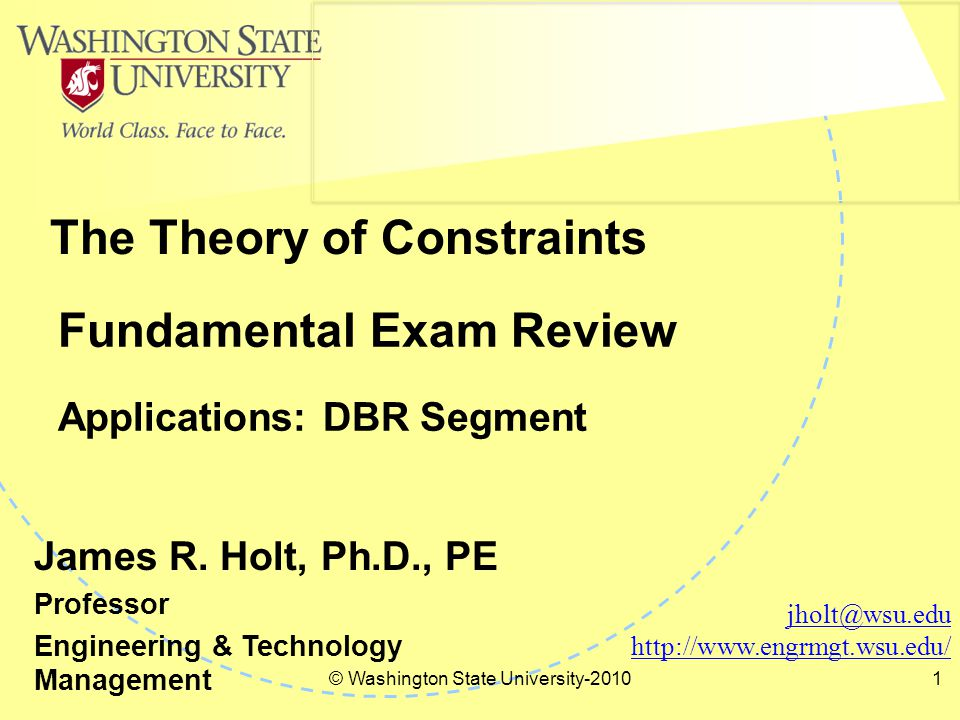 © Washington State University-2010 2 TOCICO Segmented Fundamentals Exam Fundamentals Certificate Multiple Choice Exam (Identify, Exploit, Subordinate, Elevate, Go to Step 1) Fundamentals Certificate of TOC Philosophy Fundamentals Certificate of TOC Thinking Processes Fundamentals Certificate of TOC Applications Fundamentals Certificate of TOC Finance & Measures Inherent Potential Inherent Simplicity Inherent Win-Win Five Focusing Steps Three Questions Conflict Cloud Negative Branch Ambitious Target DBR T, I, OE PQ Type Problem Project Management Replenishment