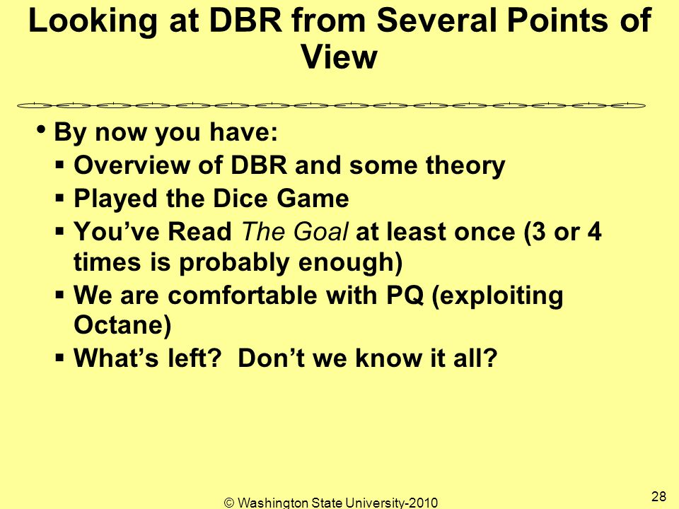 © Washington State University-2010 28 Looking at DBR from Several Points of View By now you have:  Overview of DBR and some theory  Played the Dice Game  You've Read The Goal at least once (3 or 4 times is probably enough)  We are comfortable with PQ (exploiting Octane)  What's left.
