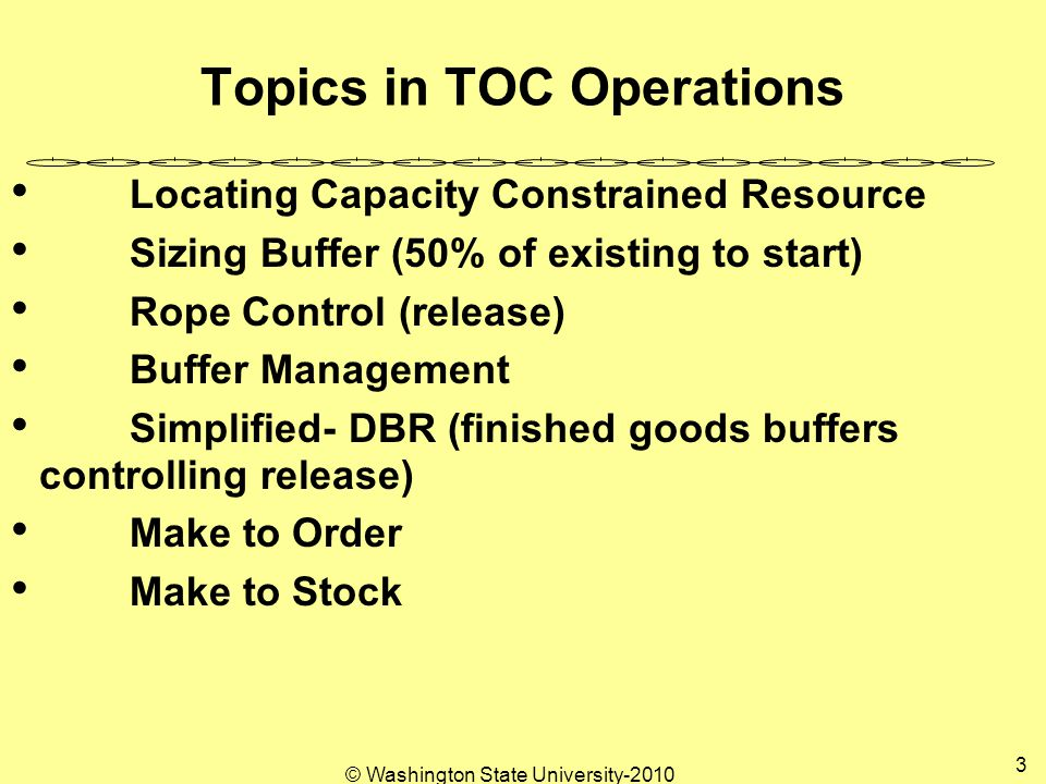 © Washington State University-2010 3 Topics in TOC Operations Locating Capacity Constrained Resource Sizing Buffer (50% of existing to start) Rope Control (release) Buffer Management Simplified- DBR (finished goods buffers controlling release) Make to Order Make to Stock