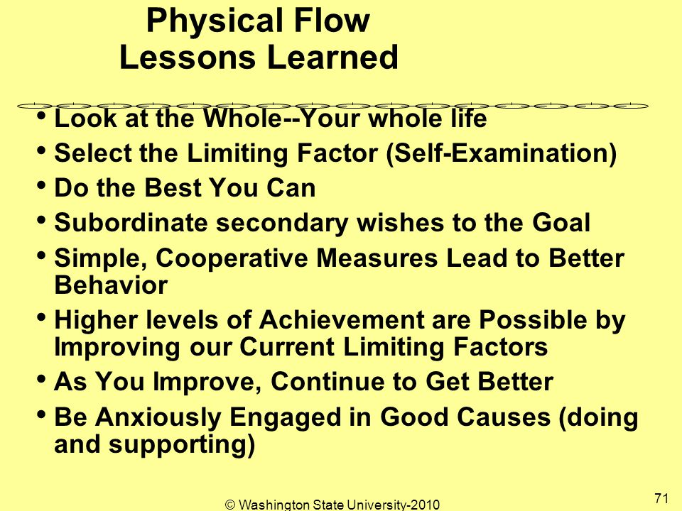 Physical Flow Lessons Learned Look at the Whole--Your whole life Select the Limiting Factor (Self-Examination) Do the Best You Can Subordinate secondary wishes to the Goal Simple, Cooperative Measures Lead to Better Behavior Higher levels of Achievement are Possible by Improving our Current Limiting Factors As You Improve, Continue to Get Better Be Anxiously Engaged in Good Causes (doing and supporting) 71 © Washington State University-2010