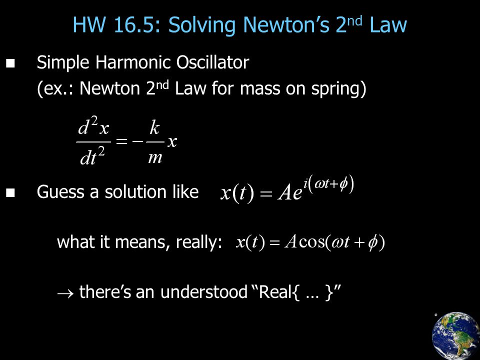 HW 16.5: Solving Newton's 2 nd Law Simple Harmonic Oscillator (ex.: Newton 2 nd Law for mass on spring) Guess a solution like what it means, really: 