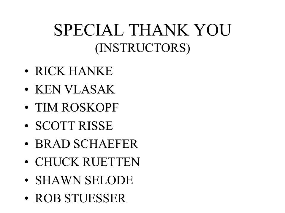 SPECIAL THANK YOU (INSTRUCTORS) RICK HANKE KEN VLASAK TIM ROSKOPF SCOTT RISSE BRAD SCHAEFER CHUCK RUETTEN SHAWN SELODE ROB STUESSER