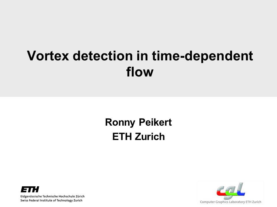 Vortex detection in time-dependent flow Ronny Peikert ETH Zurich