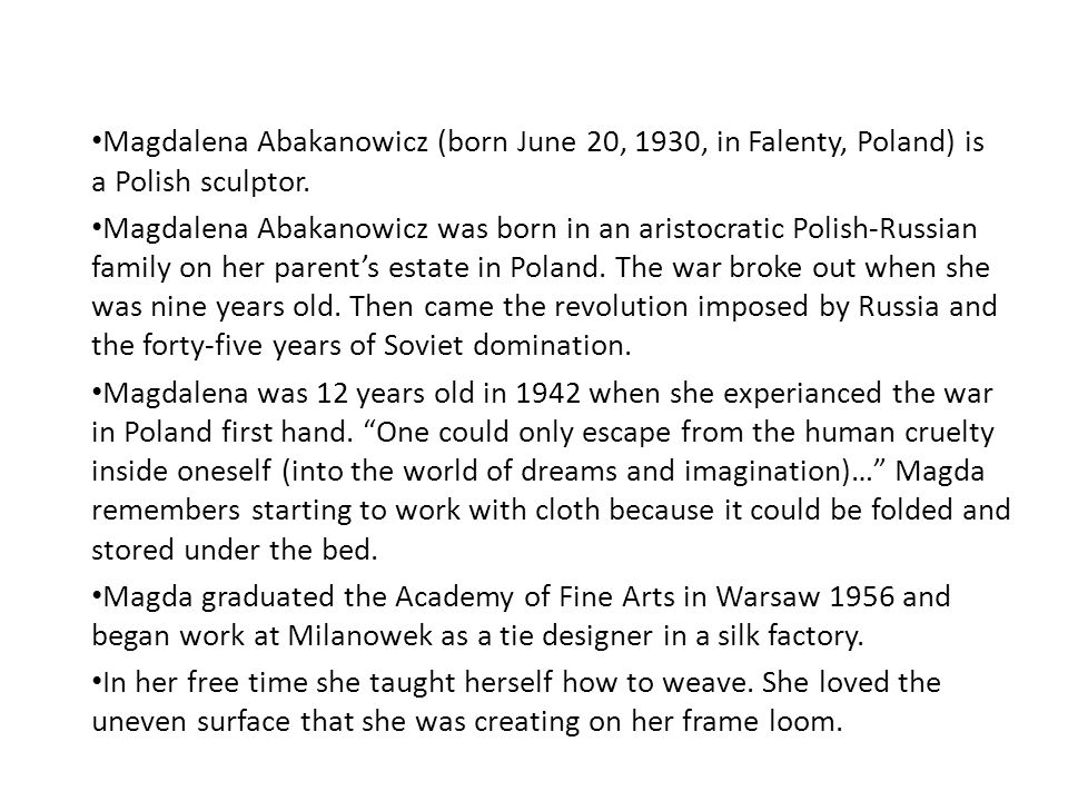 Magdalena Abakanowicz (born June 20, 1930, in Falenty, Poland) is a Polish sculptor. Magdalena Abakanowicz was born in an aristocratic Polish-Russian
