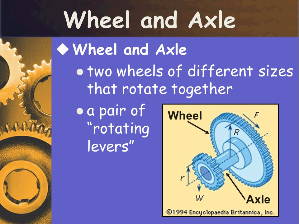 Wheel and Axle  Wheel and Axle two wheels of different sizes that rotate together a pair of rotating levers Wheel Axle
