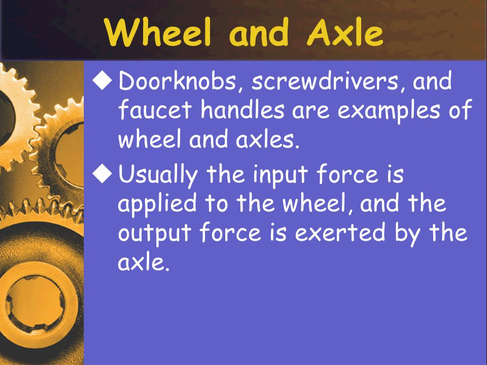 Wheel and Axle DDoorknobs, screwdrivers, and faucet handles are examples of wheel and axles.