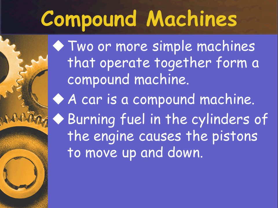 Compound Machines TTwo or more simple machines that operate together form a compound machine.