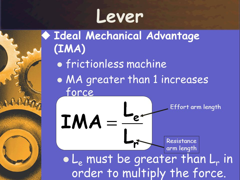 Lever  Ideal Mechanical Advantage (IMA) frictionless machine MA greater than 1 increases force Effort arm length Resistance arm length L e must be greater than L r in order to multiply the force.