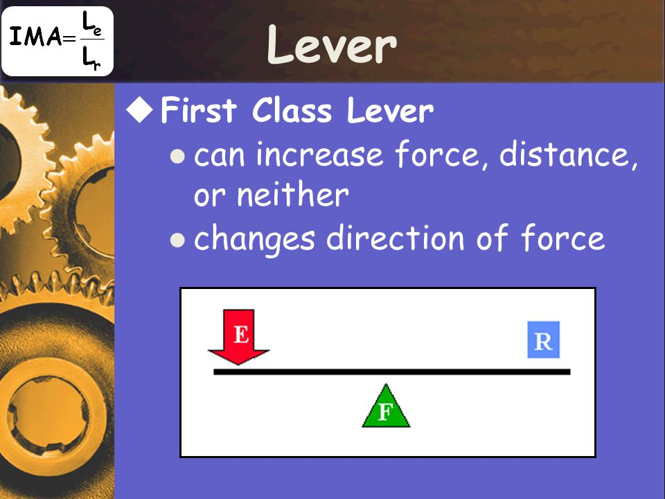 Lever  First Class Lever can increase force, distance, or neither changes direction of force