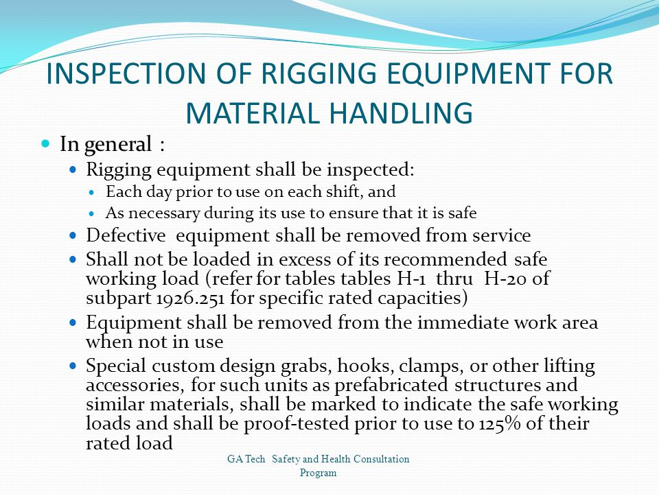 INSPECTION OF RIGGING EQUIPMENT FOR MATERIAL HANDLING In general : Rigging equipment shall be inspected: Each day prior to use on each shift, and As necessary during its use to ensure that it is safe Defective equipment shall be removed from service Shall not be loaded in excess of its recommended safe working load (refer for tables tables H-1 thru H-20 of subpart 1926.251 for specific rated capacities) Equipment shall be removed from the immediate work area when not in use Special custom design grabs, hooks, clamps, or other lifting accessories, for such units as prefabricated structures and similar materials, shall be marked to indicate the safe working loads and shall be proof-tested prior to use to 125% of their rated load GA Tech Safety and Health Consultation Program
