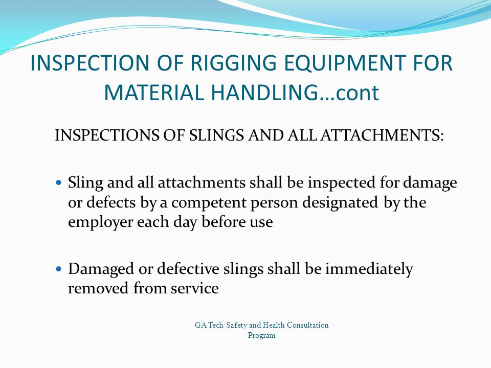 INSPECTION OF RIGGING EQUIPMENT FOR MATERIAL HANDLING…cont INSPECTIONS OF SLINGS AND ALL ATTACHMENTS: Sling and all attachments shall be inspected for damage or defects by a competent person designated by the employer each day before use Damaged or defective slings shall be immediately removed from service GA Tech Safety and Health Consultation Program