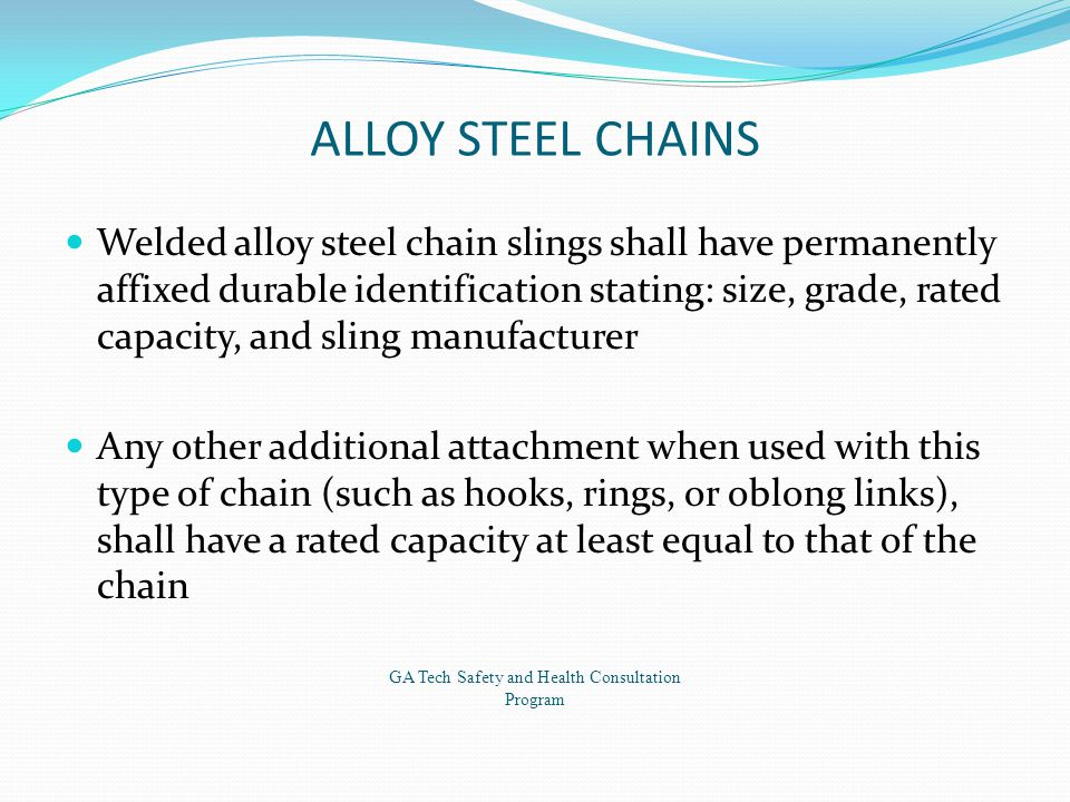 ALLOY STEEL CHAINS Welded alloy steel chain slings shall have permanently affixed durable identification stating: size, grade, rated capacity, and sling manufacturer Any other additional attachment when used with this type of chain (such as hooks, rings, or oblong links), shall have a rated capacity at least equal to that of the chain GA Tech Safety and Health Consultation Program