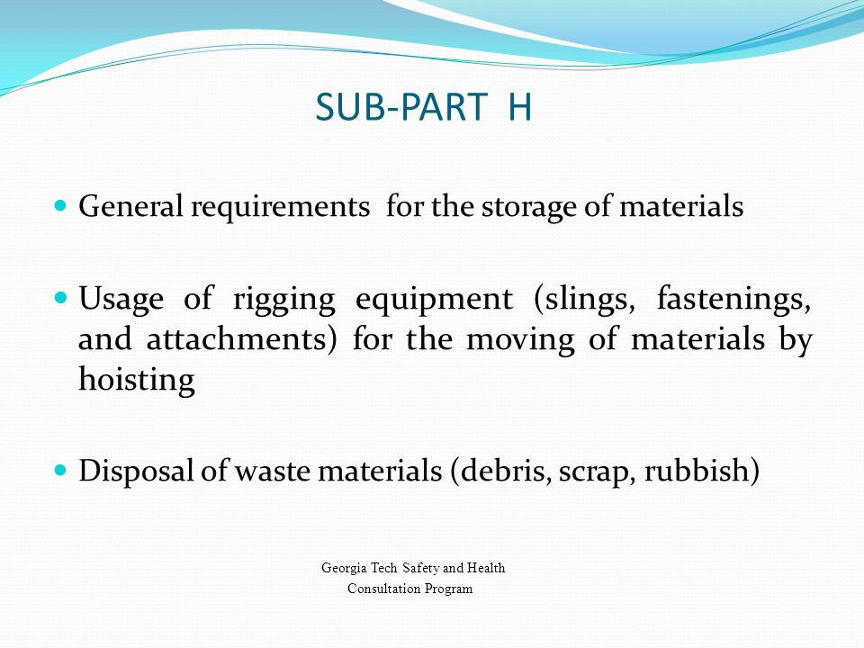 SUB-PART H General requirements for the storage of materials Usage of rigging equipment (slings, fastenings, and attachments) for the moving of materials by hoisting Disposal of waste materials (debris, scrap, rubbish) Georgia Tech Safety and Health Consultation Program