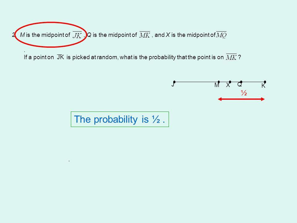 2. M is the midpoint of, Q is the midpoint of, and X is the midpoint of. If a point on JK is picked at random, what is the probability that the point