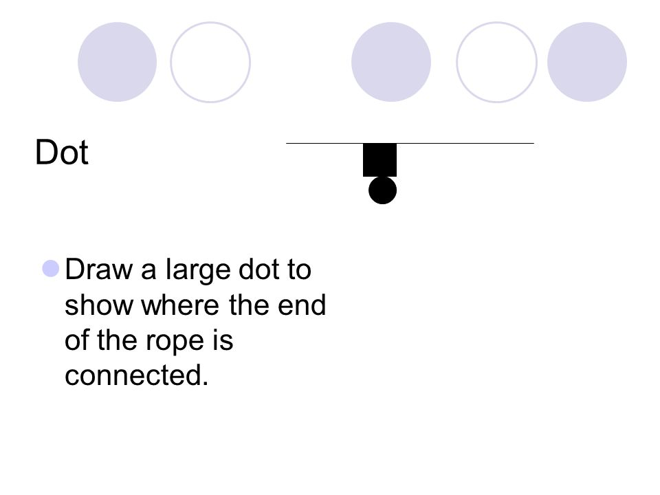 Dot Draw a large dot to show where the end of the rope is connected.