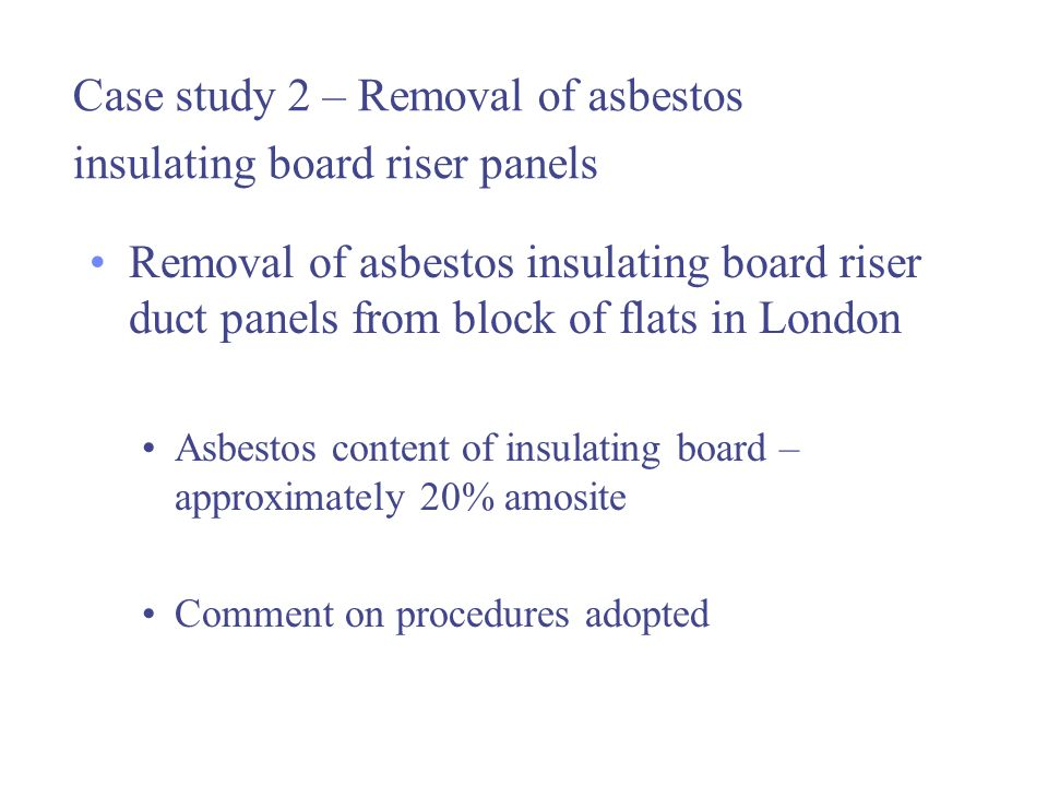 Case study 2 – Removal of asbestos insulating board riser panels Removal of asbestos insulating board riser duct panels from block of flats in London Asbestos content of insulating board – approximately 20% amosite Comment on procedures adopted