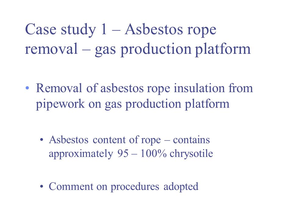 Case study 1 – Asbestos rope removal – gas production platform Removal of asbestos rope insulation from pipework on gas production platform Asbestos c