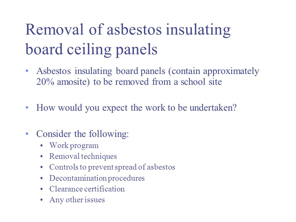 Removal of asbestos insulating board ceiling panels Asbestos insulating board panels (contain approximately 20% amosite) to be removed from a school site How would you expect the work to be undertaken.
